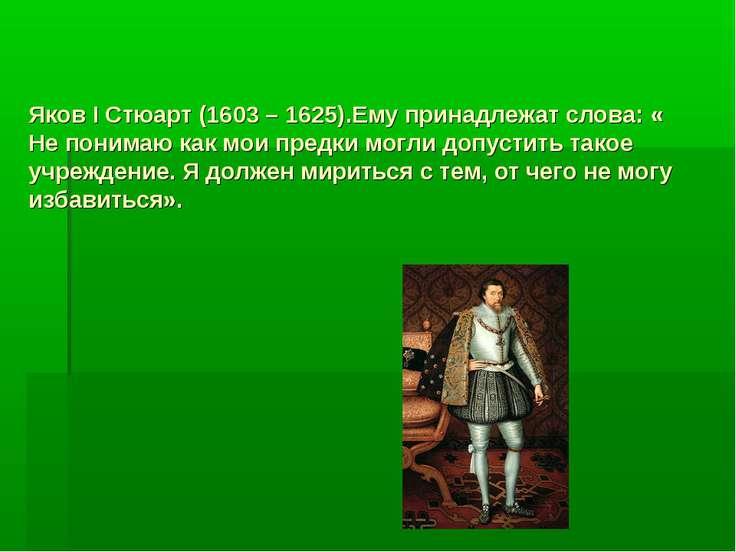 Яков I Стюарт (1603 – 1625).Ему принадлежат слова: « Не понимаю как мои предк...