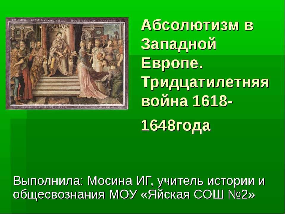 Абсолютизм в Западной Европе. Тридцатилетняя война 1618-1648года Выполнила: М...