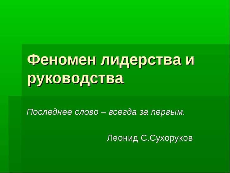 Феномен лидерства и руководства Последнее слово – всегда за первым. Леонид С....