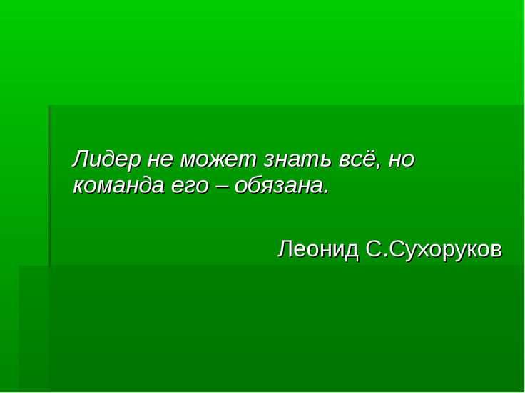 Лидер не может знать всё, но команда его – обязана. Леонид С.Сухоруков
