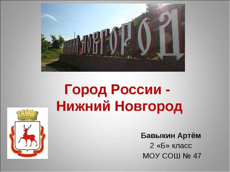 Город России - Нижний Новгород Бавыкин Артём 2 «Б» класс МОУ СОШ № 47