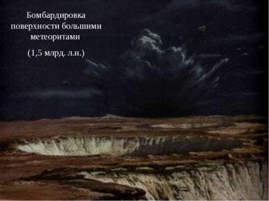 Бомбардировка поверхности большими метеоритами (1,5 млрд. л.н.)