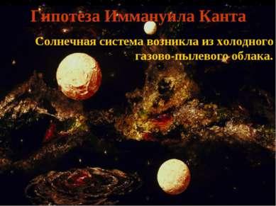 Гипотеза Иммануила Канта Солнечная система возникла из холодного газово-пылев...