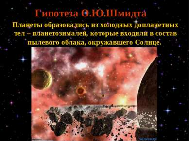 Гипотеза О.Ю.Шмидта Планеты образовались из холодных допланетных тел – планет...