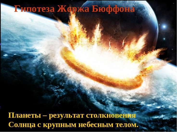 Гипотеза Жоржа Бюффона Планеты – результат столкновения Солнца с крупным небе...