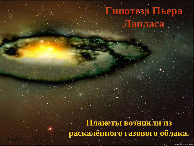 Гипотеза Пьера Лапласа Планеты возникли из раскалённого газового облака.
