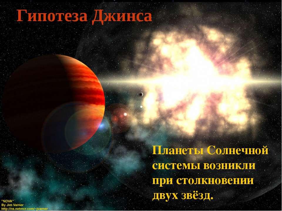 Гипотеза Джинса Планеты Солнечной системы возникли при столкновении двух звёзд.