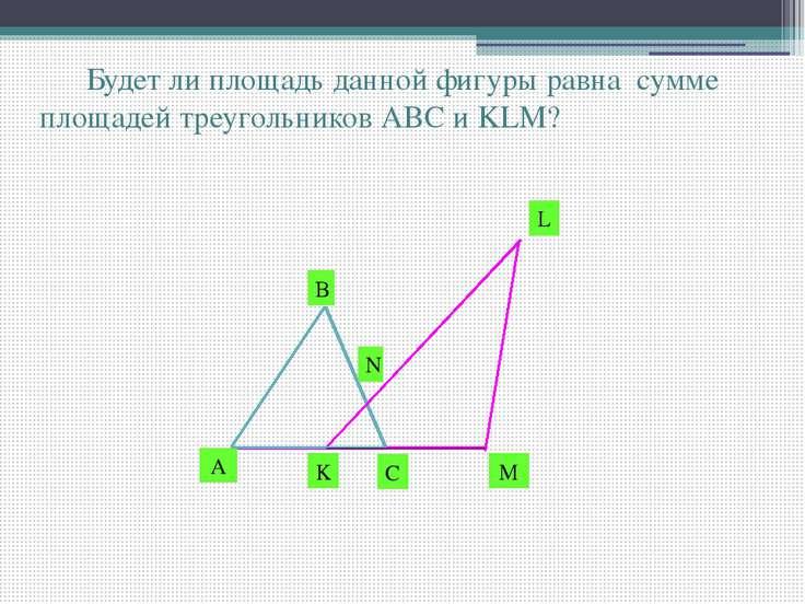 Будет ли площадь данной фигуры равна сумме площадей треугольников АВС и KLM? ...
