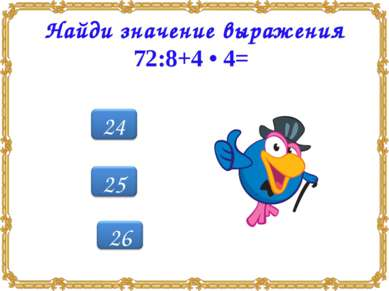 Найди значение выражения 72:8+4 • 4=