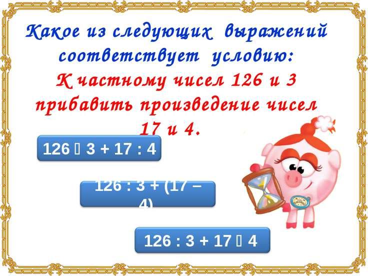 Какое из следующих выражений соответствует условию: К частному чисел 126 и 3 ...