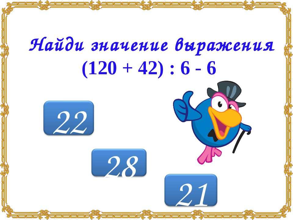Найди значение выражения (120 + 42) : 6 - 6