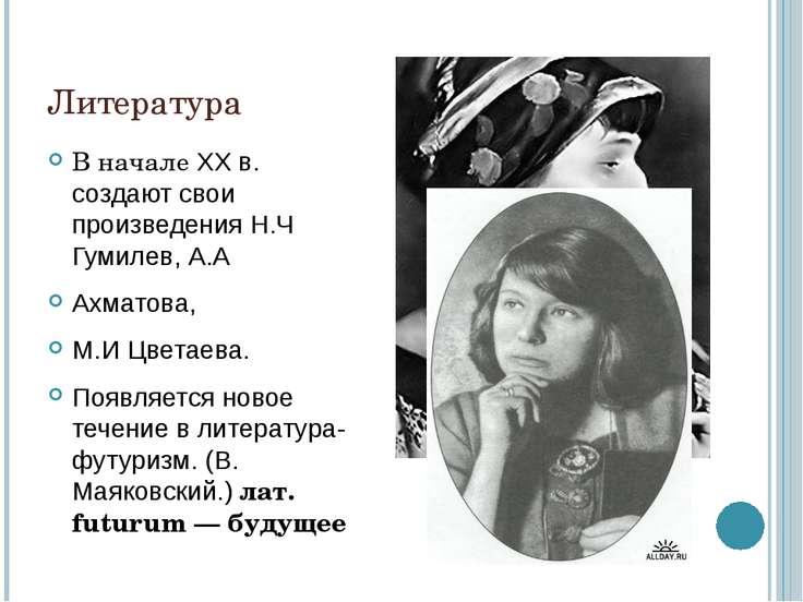 Литература В начале XX в. создают свои произведения Н.Ч Гумилев, А.А Ахматова...