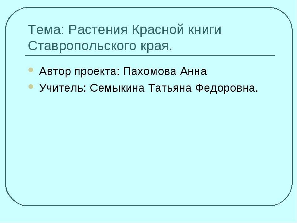 Тема: Растения Красной книги Ставропольского края. Автор проекта: Пахомова Ан...