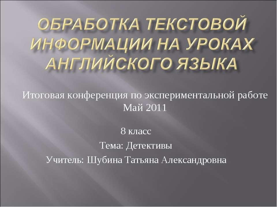 8 класс Тема: Детективы Учитель: Шубина Татьяна Александровна Итоговая конфер...
