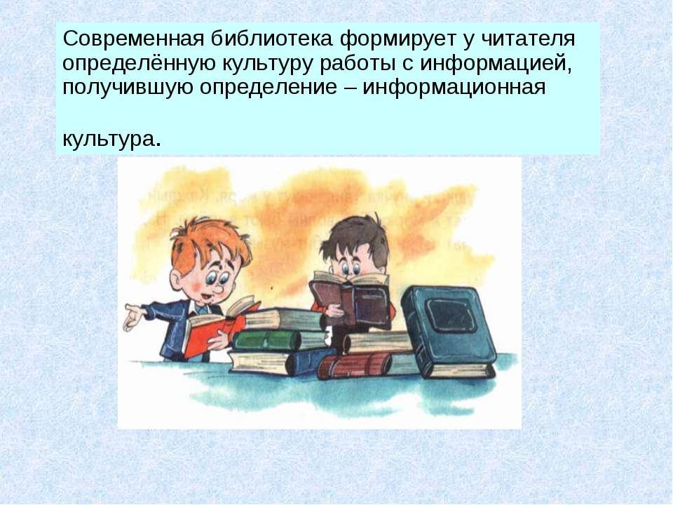 Современная библиотека формирует у читателя определённую культуру работы с ин...