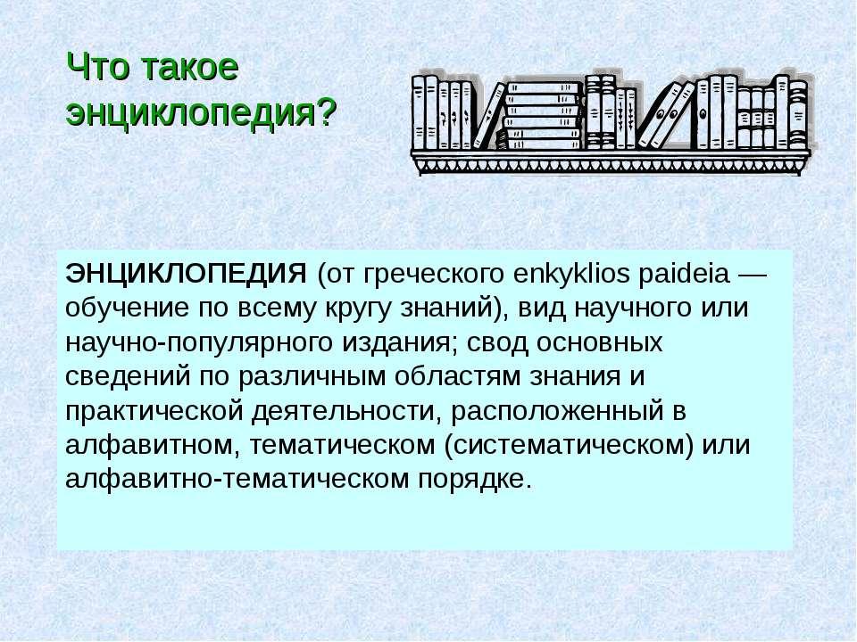 ЭНЦИКЛОПЕДИЯ (от греческого enkyklios paideia— обучение по всему кругу знани...
