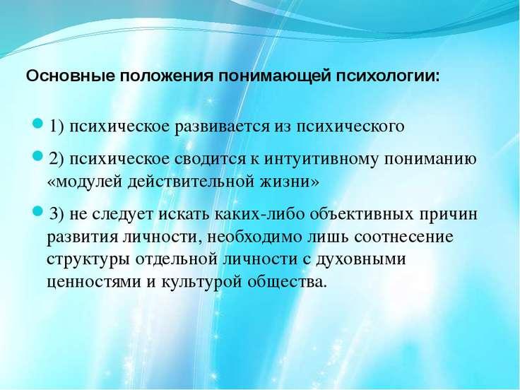 Основные положения понимающей психологии: 1) психическое развивается из психи...