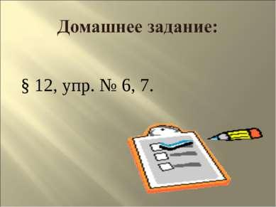 § 12, упр. № 6, 7.