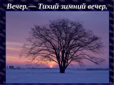 Вечер.— Тихий зимний вечер.