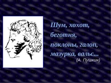 Шум, хохот, беготня, поклоны, галоп, мазурка, вальс... (А. Пушкин)
