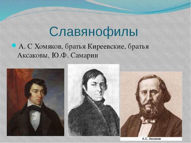 Славянофилы А. С Хомяков, братья Киреевские, братья Аксаковы, Ю.Ф. Самарин