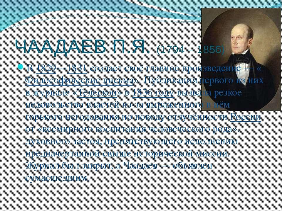 ЧААДАЕВ П.Я. (1794 – 1856) В 1829—1831 создает своё главное произведение— «Ф...