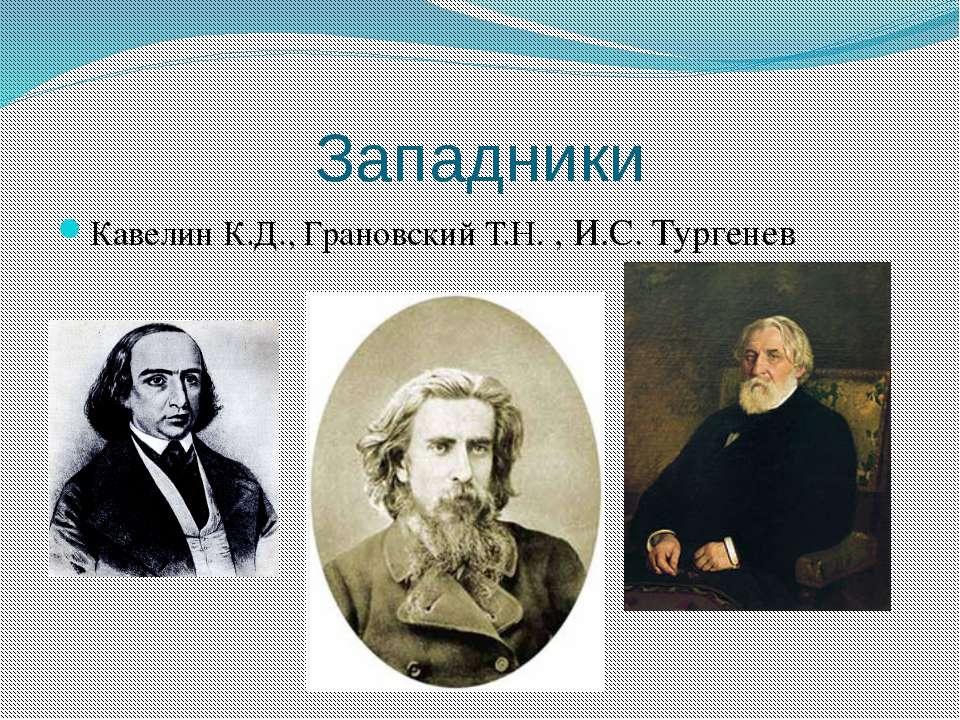 Западники Кавелин К.Д., Грановский Т.Н. , И.С. Тургенев