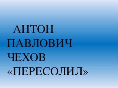 АНТОН ПАВЛОВИЧ ЧЕХОВ «ПЕРЕСОЛИЛ»