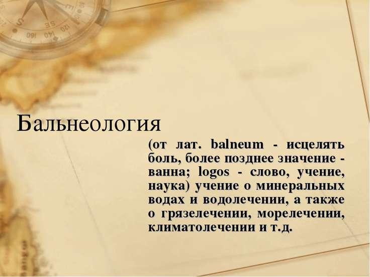 Бальнеология (от лат. balneum - исцелять боль, более позднее значение - ванна...