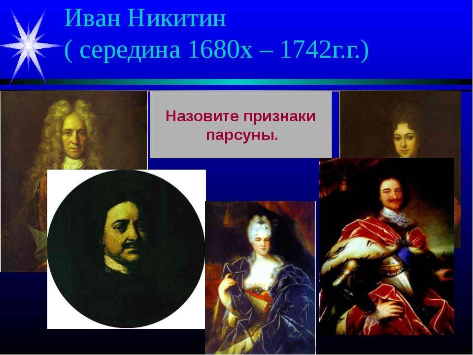 Иван Никитин ( середина 1680х – 1742г.г.) Назовите признаки парсуны.
