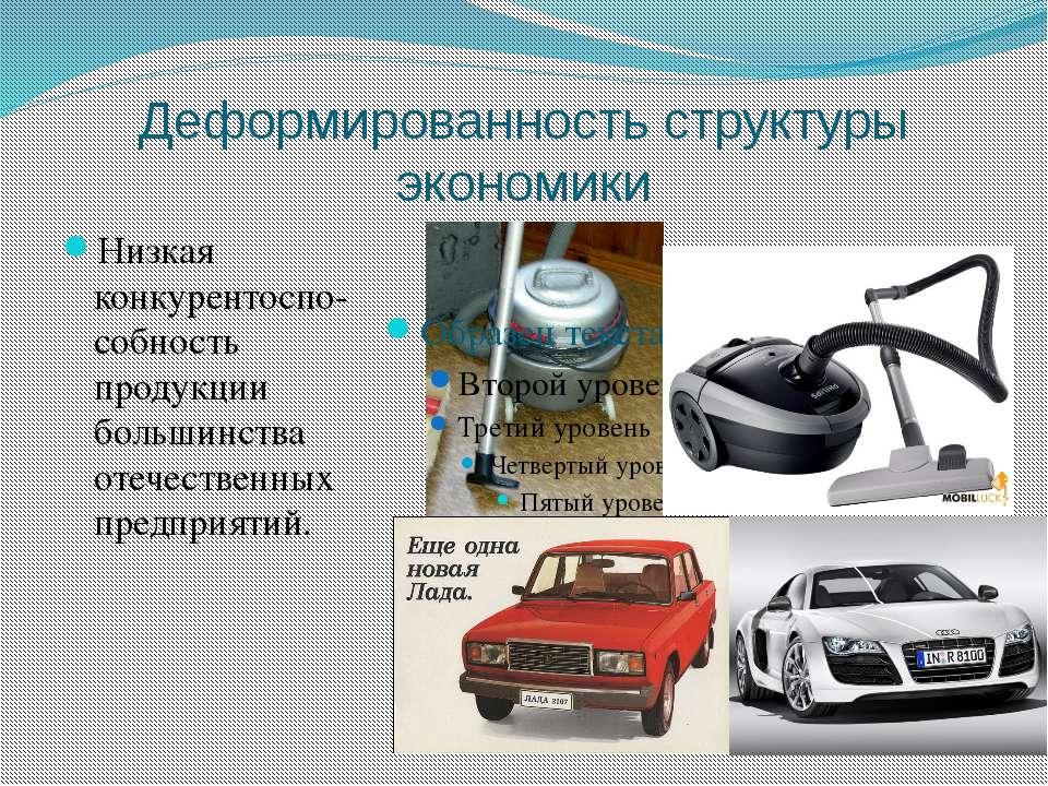 Деформированность структуры экономики Низкая конкурентоспо-собность продукции...