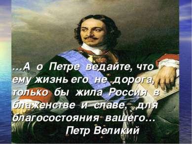 …А о Петре ведайте, что ему жизнь его не дорога, только бы жила Россия в блаж...