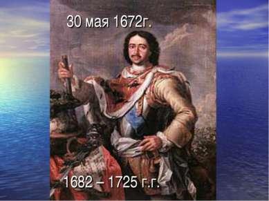 30 мая 1672г. 1682 – 1725 г.г.