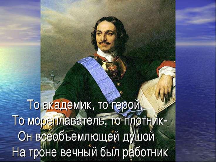 То академик, то герой, То мореплаватель, то плотник- Он всеобъемлющей душой Н...