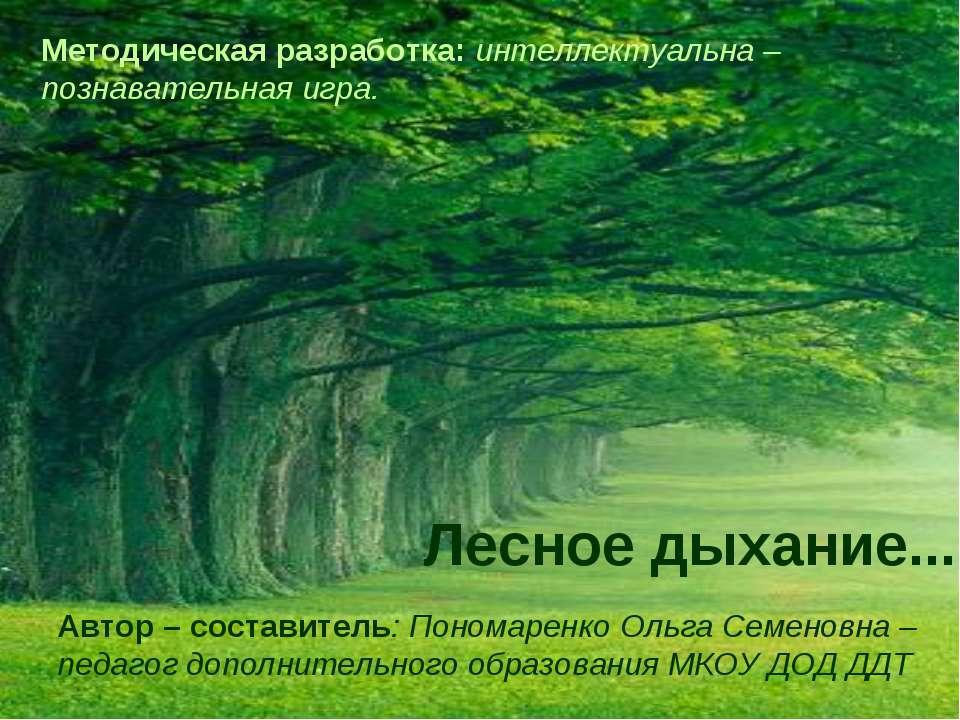 Лесное дыхание... Автор – составитель: Пономаренко Ольга Семеновна – педагог ...