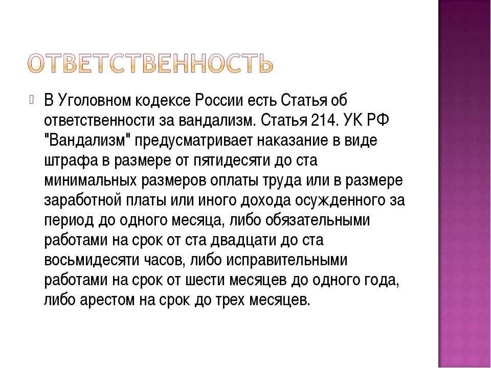 В Уголовном кодексе России есть Статья об ответственности за вандализм. Стать...