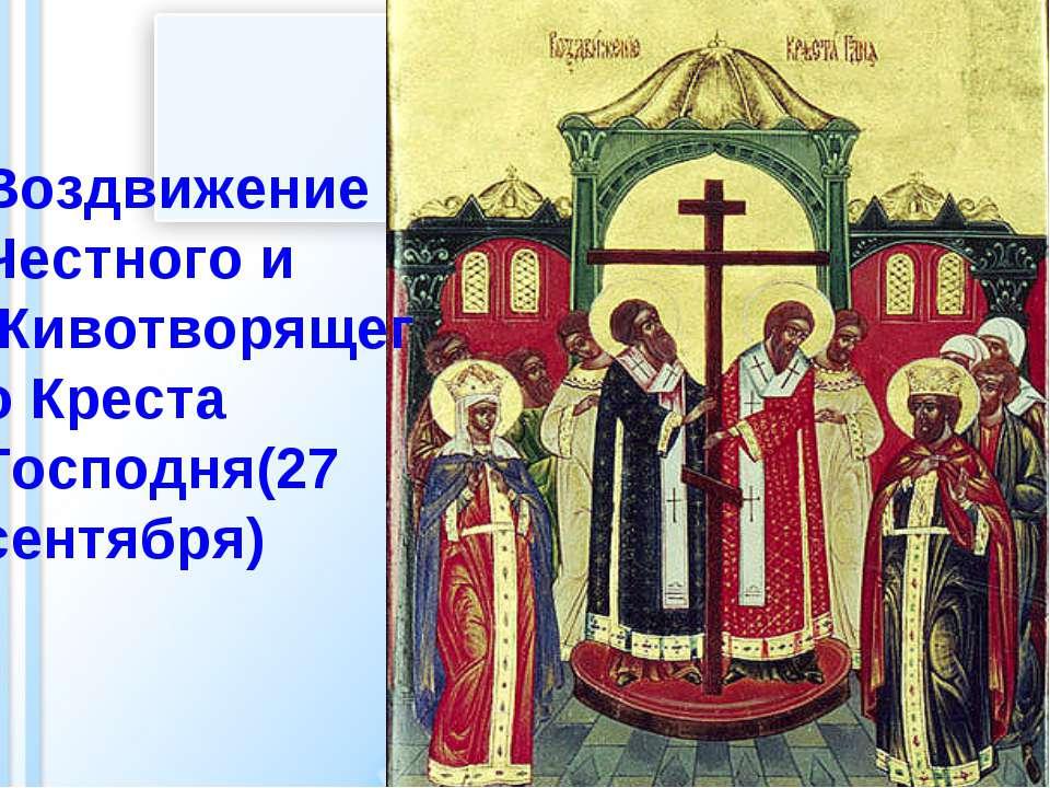 Воздвижение Честного и Животворящего Креста Господня(27 сентября)