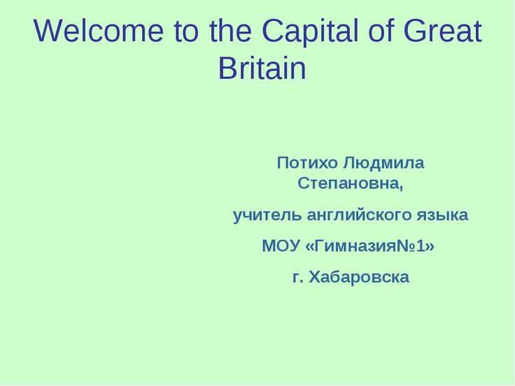 Welcome to the Capital of Great Britain Потихо Людмила Степановна, учитель ан...