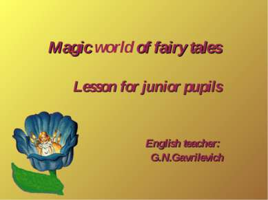 Magic world of fairy tales Lesson for junior pupils English teacher: G.N.Gavr...