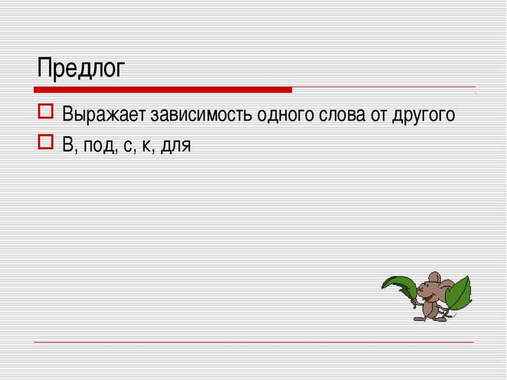 Предлог Выражает зависимость одного слова от другого В, под, с, к, для
