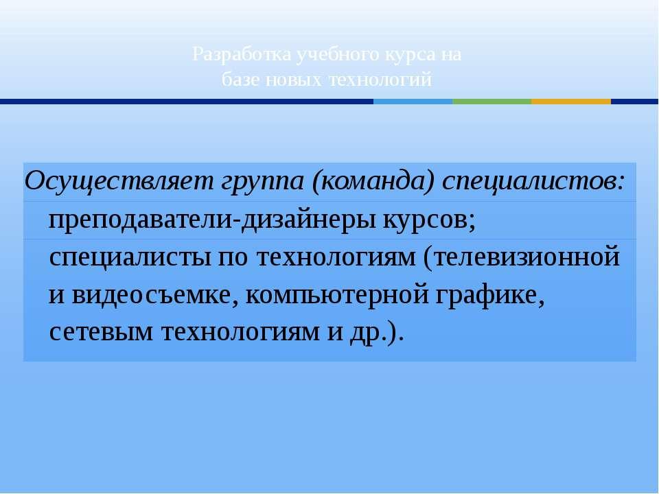 Разработка учебного курса на базе новых технологий Осуществляет группа (коман...