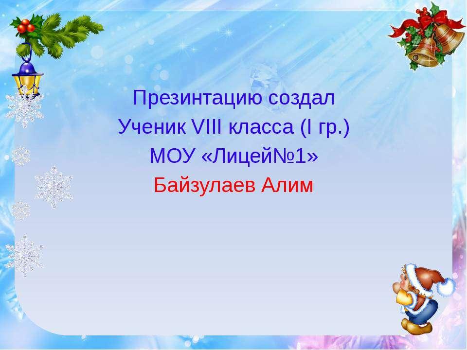 Презинтацию создал Ученик VIII класса (I гр.) МОУ «Лицей№1» Байзулаев Алим
