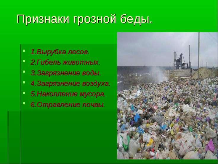 Признаки грозной беды. 1.Вырубка лесов. 2.Гибель животных. 3.Загрязнение воды...