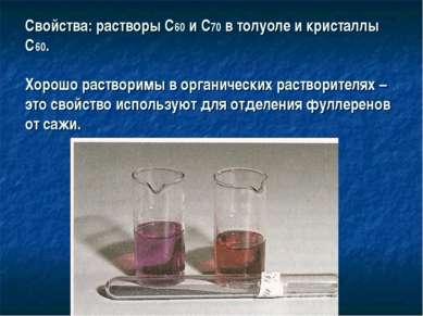 Свойства: растворы С60 и С70 в толуоле и кристаллы С60. Хорошо растворимы в о...