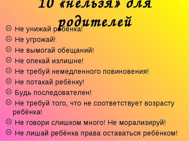 10 «нельзя» для родителей Не унижай ребёнка! Не угрожай! Не вымогай обещаний!...