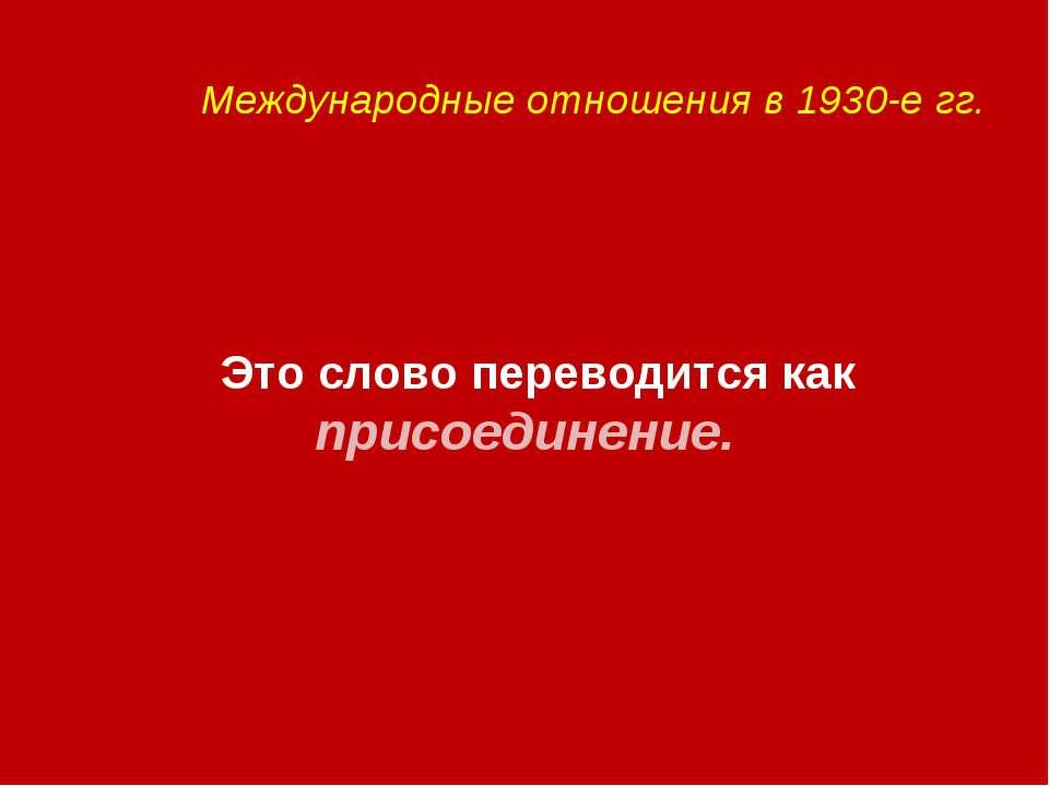 Международные отношения в 1930-е гг. Это слово переводится как присоединение.