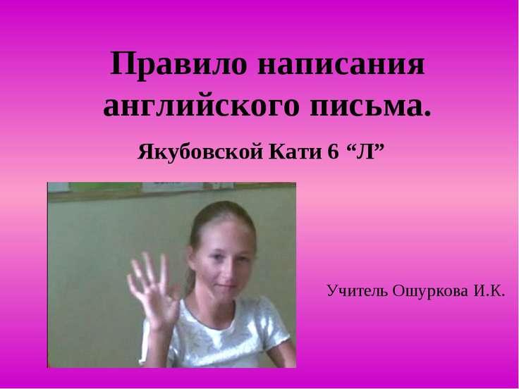 """Правило написания английского письма. Якубовской Кати 6 """"Л"""" Учитель Ошуркова ..."""