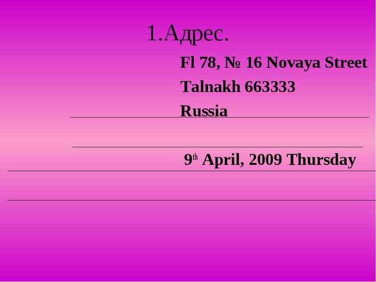 1.Адрес. Fl 78, № 16 Novaya Street Talnakh 663333 Russia 9th April, 2009 Thur...