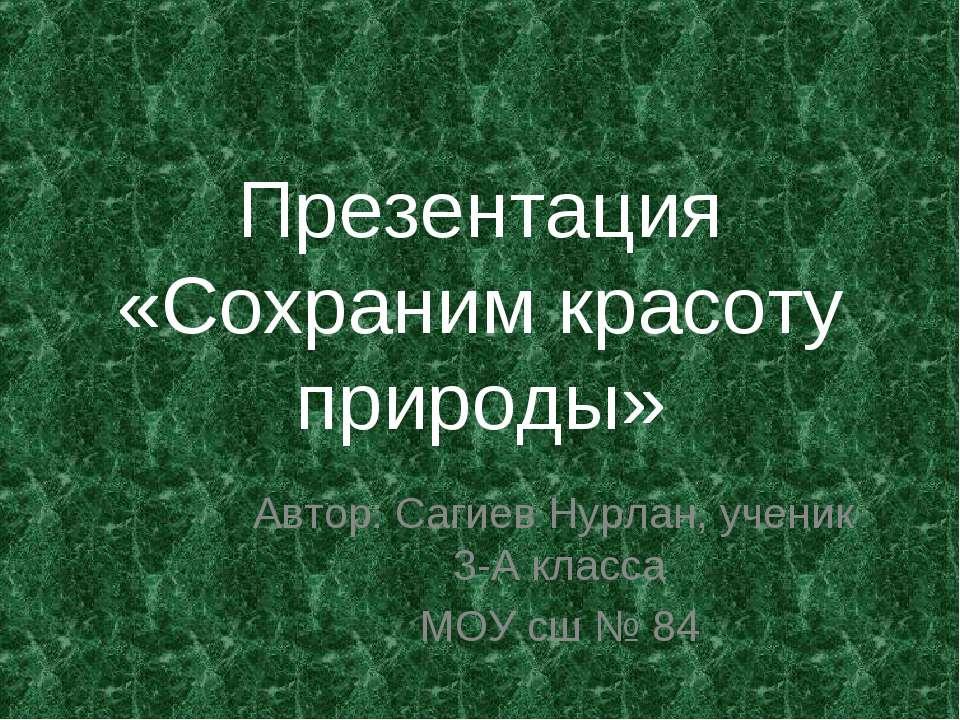 Презентация «Сохраним красоту природы» Автор: Сагиев Нурлан, ученик 3-А класс...