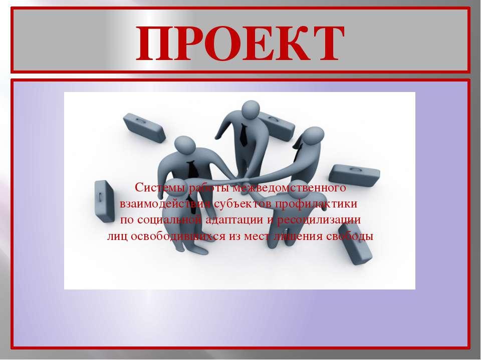 ПРОЕКТ Системы работы межведомственного взаимодействия субъектов профилактики...